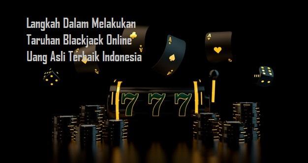 Langkah Dalam Melakukan Taruhan Blackjack Online Uang Asli Terbaik Indonesia